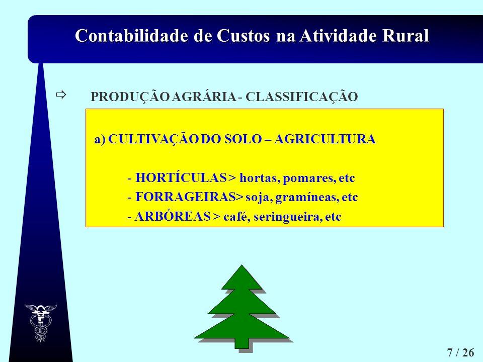 Contabilidade de Custos na Atividade Rural 7 / 26 a.1) a.2) a.3) Arbóreas. ex. frutícolas / arvenses / floresta mento PRODUÇÃO AGRÁRIA - CLASSIFICAÇÃO