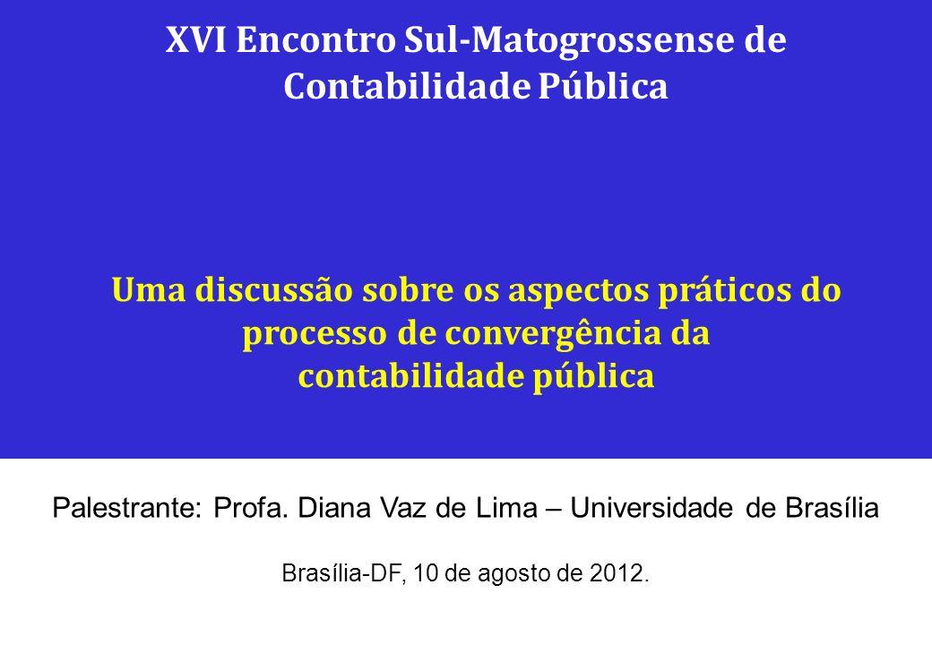 Palestrante: Profa. Diana Vaz de Lima – Universidade de Brasília Brasília-DF, 10 de agosto de 2012. XVI Encontro Sul-Matogrossense de Contabilidade Pú