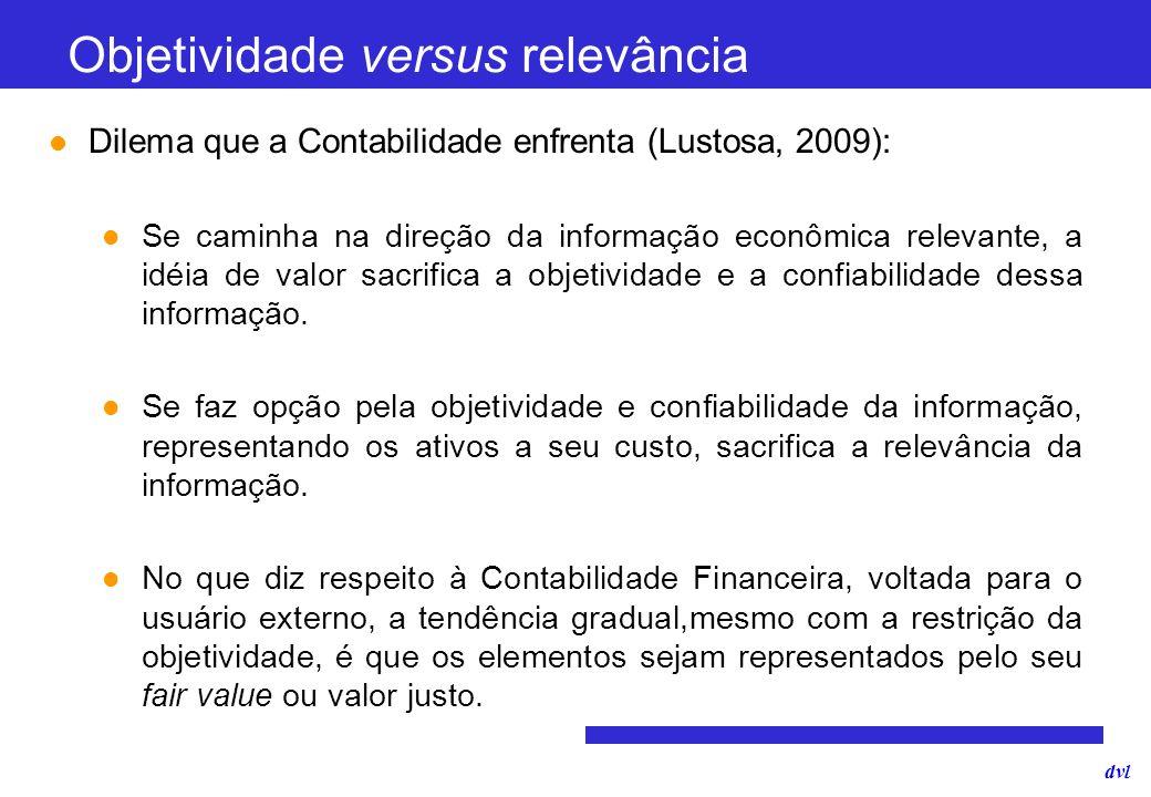 dvl Objetividade versus relevância Dilema que a Contabilidade enfrenta (Lustosa, 2009): Se caminha na direção da informação econômica relevante, a idé