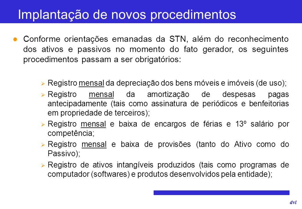 dvl Implantação de novos procedimentos Conforme orientações emanadas da STN, além do reconhecimento dos ativos e passivos no momento do fato gerador,