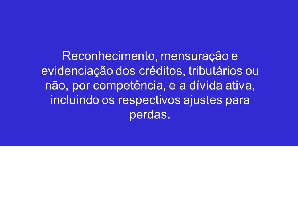 Reconhecimento, mensuração e evidenciação dos créditos, tributários ou não, por competência, e a dívida ativa, incluindo os respectivos ajustes para p