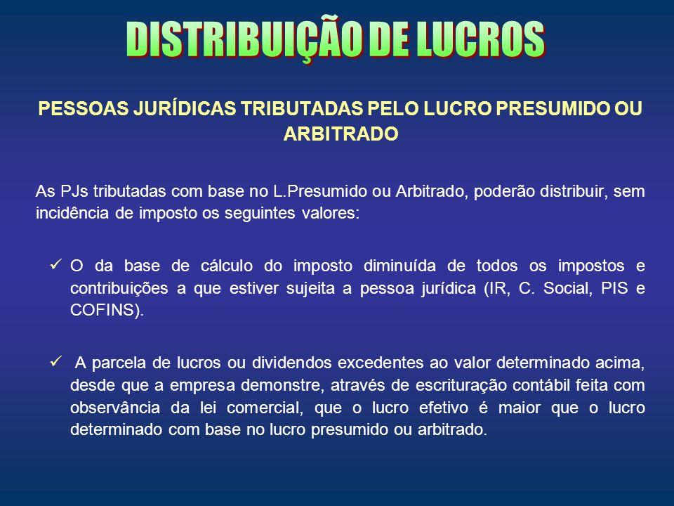 PESSOAS JURÍDICAS TRIBUTADAS PELO LUCRO PRESUMIDO OU ARBITRADO As PJs tributadas com base no L.Presumido ou Arbitrado, poderão distribuir, sem incidên