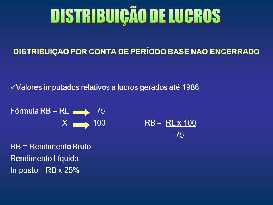 DISTRIBUIÇÃO POR CONTA DE PERÍODO BASE NÃO ENCERRADO Valores imputados relativos a lucros gerados até 1988 Fórmula RB = RL 75 X 100 RB = RL x 100 75 R