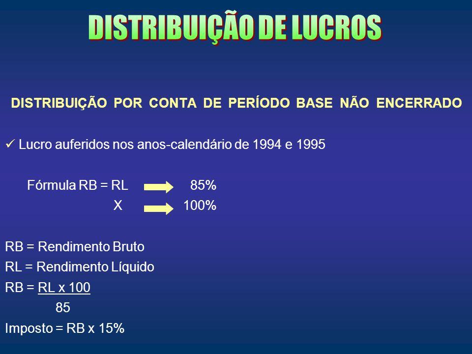 DISTRIBUIÇÃO POR CONTA DE PERÍODO BASE NÃO ENCERRADO Lucro auferidos nos anos-calendário de 1994 e 1995 Fórmula RB = RL 85% X 100% RB = Rendimento Bru