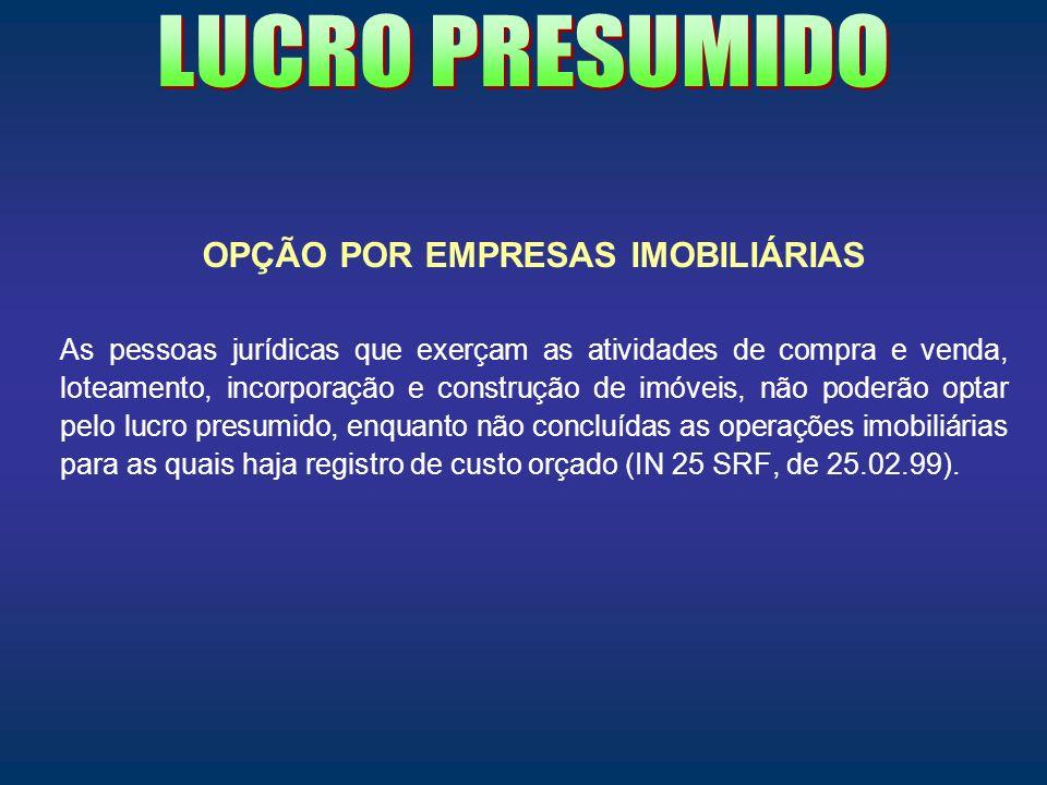 OPÇÃO POR EMPRESAS IMOBILIÁRIAS As pessoas jurídicas que exerçam as atividades de compra e venda, loteamento, incorporação e construção de imóveis, nã