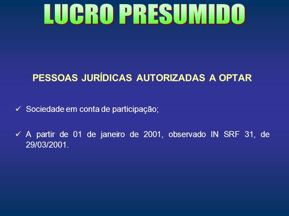 PESSOAS JURÍDICAS AUTORIZADAS A OPTAR Sociedade em conta de participação; A partir de 01 de janeiro de 2001, observado IN SRF 31, de 29/03/2001.