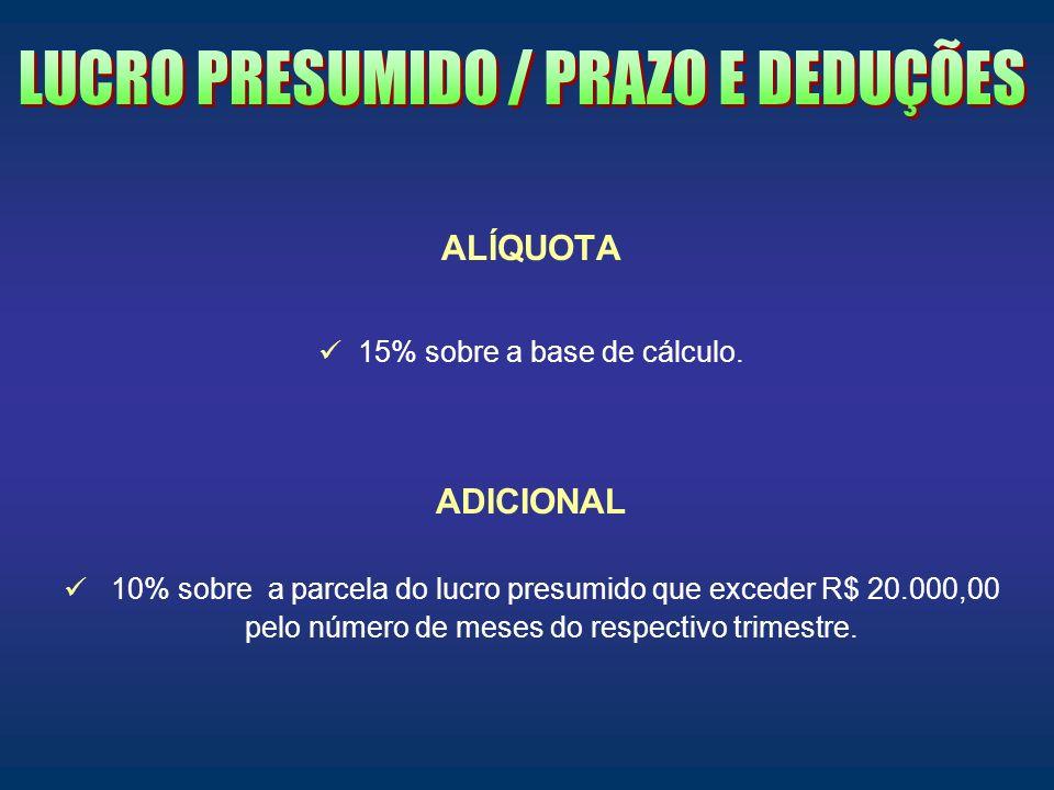 ALÍQUOTA 15% sobre a base de cálculo. ADICIONAL 10% sobre a parcela do lucro presumido que exceder R$ 20.000,00 pelo número de meses do respectivo tri