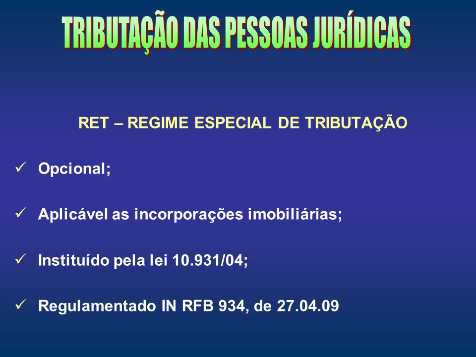 RET – REGIME ESPECIAL DE TRIBUTAÇÃO Opcional; Aplicável as incorporações imobiliárias; Instituído pela lei 10.931/04; Regulamentado IN RFB 934, de 27.