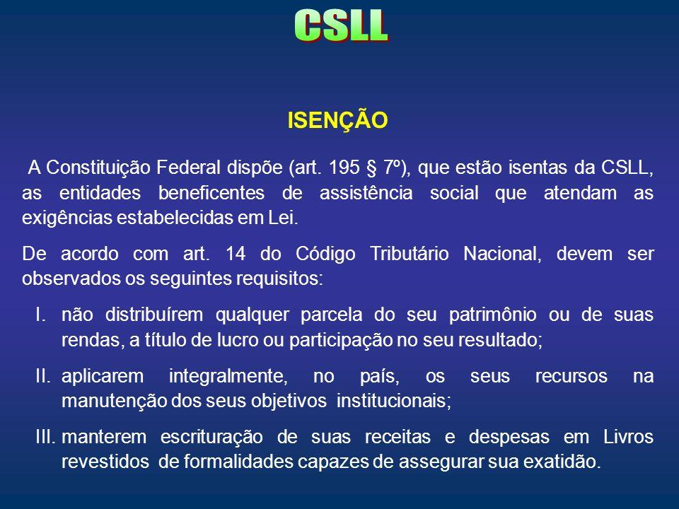 ISENÇÃO A Constituição Federal dispõe (art. 195 § 7º), que estão isentas da CSLL, as entidades beneficentes de assistência social que atendam as exigê