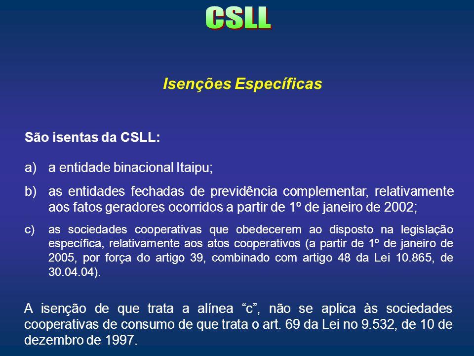 Isenções Específicas São isentas da CSLL: a)a entidade binacional Itaipu; b)as entidades fechadas de previdência complementar, relativamente aos fatos