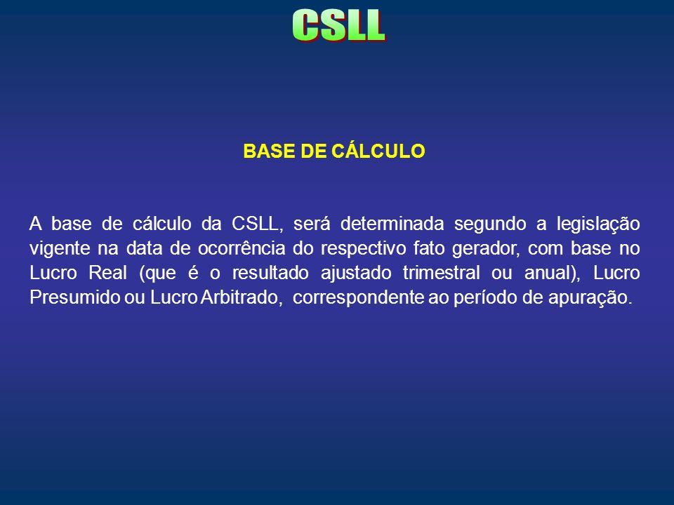 BASE DE CÁLCULO A base de cálculo da CSLL, será determinada segundo a legislação vigente na data de ocorrência do respectivo fato gerador, com base no