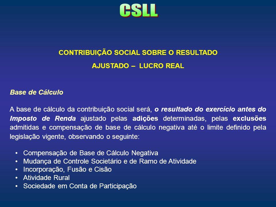 CONTRIBUIÇÃO SOCIAL SOBRE O RESULTADO AJUSTADO – LUCRO REAL Base de Cálculo A base de cálculo da contribuição social será, o resultado do exercício an