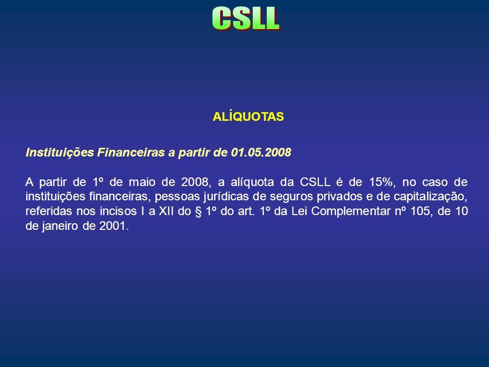 ALÍQUOTAS Instituições Financeiras a partir de 01.05.2008 A partir de 1º de maio de 2008, a alíquota da CSLL é de 15%, no caso de instituições finance