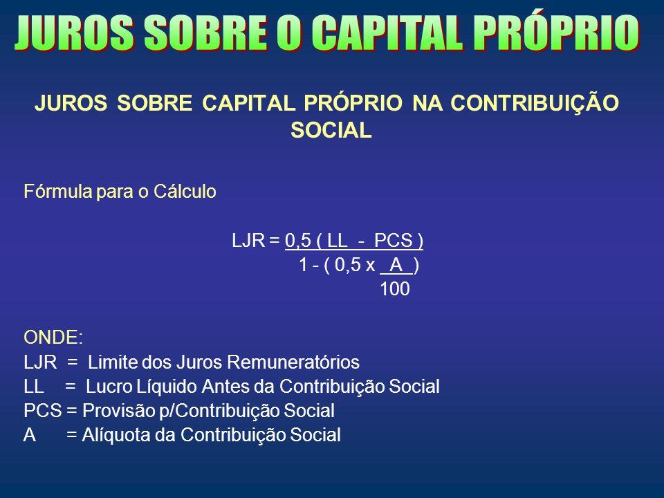 JUROS SOBRE CAPITAL PRÓPRIO NA CONTRIBUIÇÃO SOCIAL Fórmula para o Cálculo LJR = 0,5 ( LL - PCS ) 1 - ( 0,5 x A ) 100 ONDE: LJR = Limite dos Juros Remu