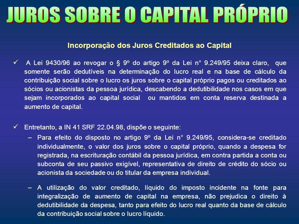 Incorporação dos Juros Creditados ao Capital A Lei 9430/96 ao revogar o § 9º do artigo 9º da Lei n° 9.249/95 deixa claro, que somente serão dedutíveis