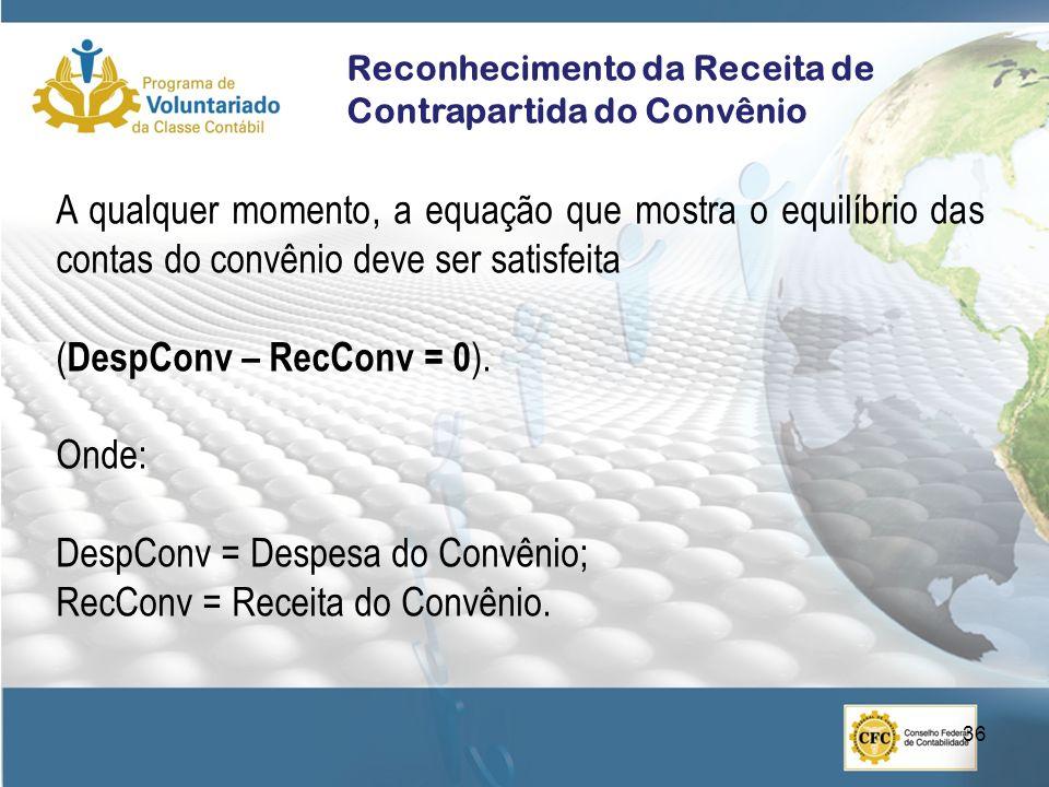 Reconhecimento da Receita de Contrapartida do Convênio A qualquer momento, a equação que mostra o equilíbrio das contas do convênio deve ser satisfeita ( DespConv – RecConv = 0 ).