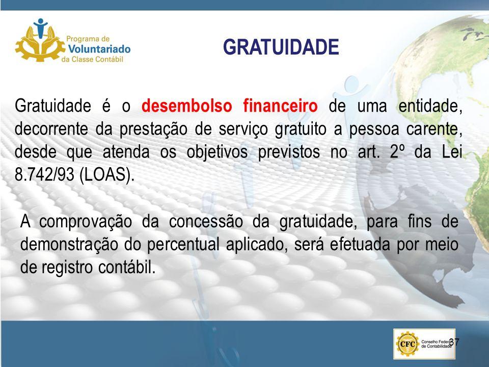 GRATUIDADE Gratuidade é o desembolso financeiro de uma entidade, decorrente da prestação de serviço gratuito a pessoa carente, desde que atenda os objetivos previstos no art.