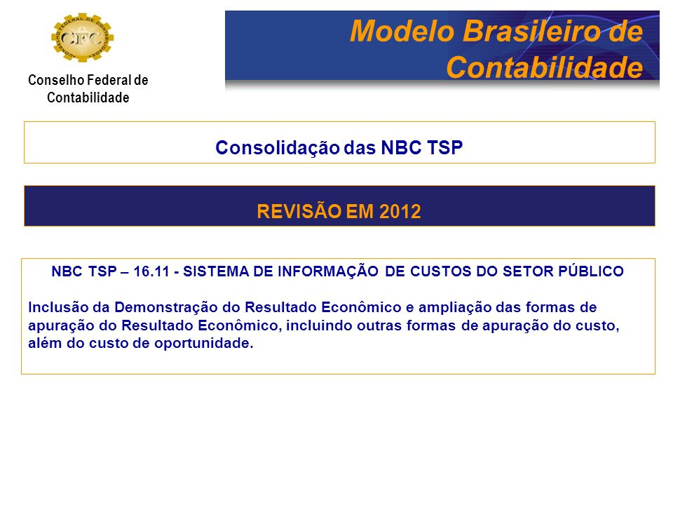 Modelo Brasileiro de Contabilidade Conselho Federal de Contabilidade Consolidação das NBC TSP NBC TSP – 16.12 – ADOÇÃO INICIAL DAS NBC TSP NO SETOR PÚBLICO As NBC TSP possibilitam a efetiva adoção e convergência de aspectos fundamentais das normas internacionais de contabilidade no Brasil, produzindo modificações técnicas importantes que devem ser implantadas com os cuidados necessários para uma transição segura dos padrões e procedimentos.