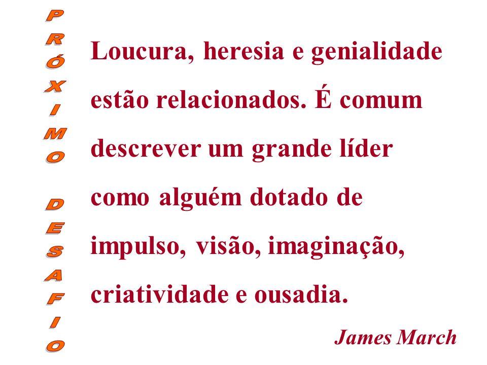 Loucura, heresia e genialidade estão relacionados. É comum descrever um grande líder como alguém dotado de impulso, visão, imaginação, criatividade e