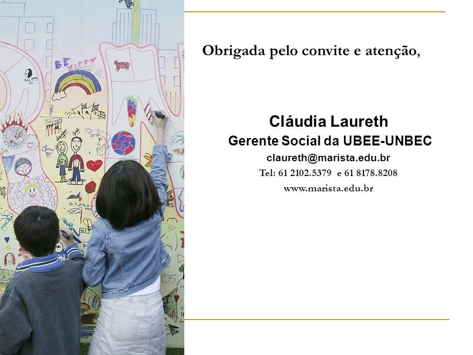 Obrigada pelo convite e atenção, Cláudia Laureth Gerente Social da UBEE-UNBEC claureth@marista.edu.br Tel: 61 2102.5379 e 61 8178.8208 www.marista.edu