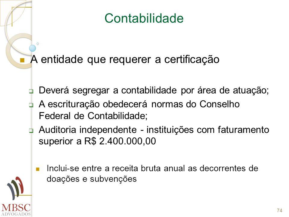 74 Contabilidade A entidade que requerer a certificação Deverá segregar a contabilidade por área de atuação; A escrituração obedecerá normas do Consel
