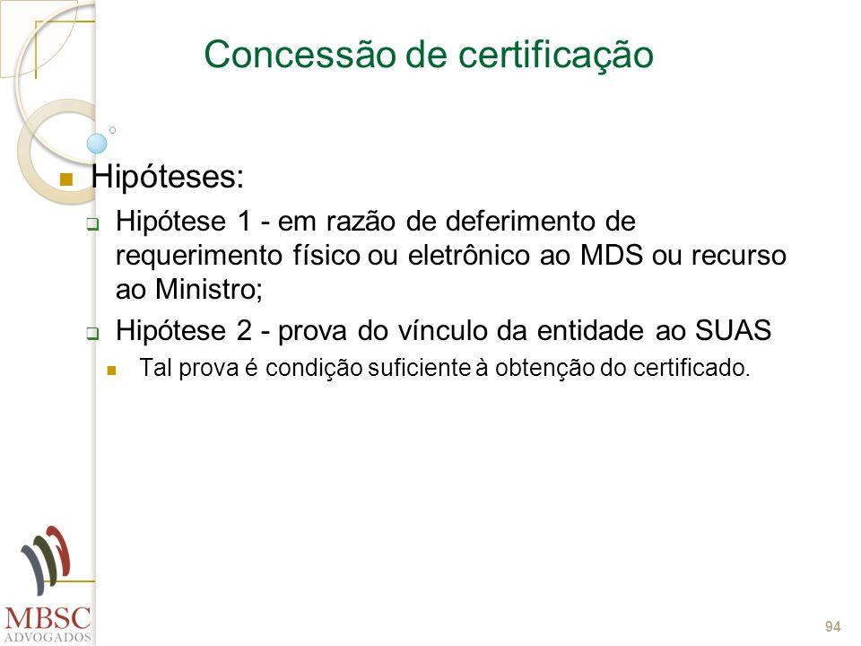 94 Concessão de certificação Hipóteses: Hipótese 1 - em razão de deferimento de requerimento físico ou eletrônico ao MDS ou recurso ao Ministro; Hipót