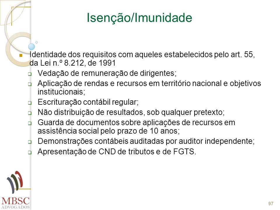 97 Isenção/Imunidade Identidade dos requisitos com aqueles estabelecidos pelo art. 55, da Lei n.º 8.212, de 1991 Vedação de remuneração de dirigentes;