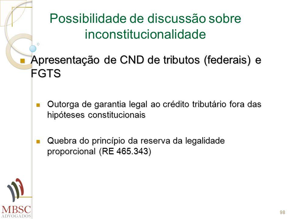 98 Possibilidade de discussão sobre inconstitucionalidade Apresentação de CND de tributos (federais) e FGTS Apresentação de CND de tributos (federais)