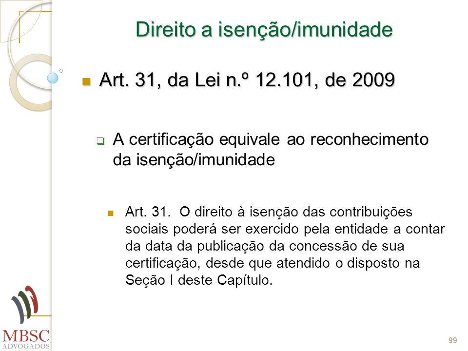 99 Direito a isenção/imunidade Art. 31, da Lei n.º 12.101, de 2009 Art. 31, da Lei n.º 12.101, de 2009 A certificação equivale ao reconhecimento da is