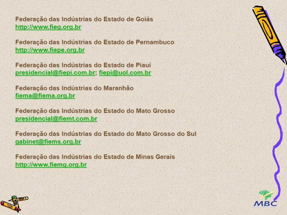 Federação das Indústrias do Estado do Acre http://www.fieac.org.br Federação das Indústrias do Estado de Alagoas luciana@fiea.org.br Federação das Indústrias do Estado do Amapá fiap1@hotmail.com Federação das Indústrias do Estado do Amazonas http://www.fieam-amazonas.org.br Federação das Indústrias do Estado da Bahia http://www.fieb.org.br Federação das Indústrias do Estado do Ceará http://www.sfiec.org.br Federação das Indústrias do Estado do Distrito Federal http://www.fibra.org.br http://www.fieac.org.br luciana@fiea.org.br fiap1@hotmail.com http://www.fieam-amazonas.org.br http://www.fieb.org.br http://www.sfiec.org.br http://www.fibra.org.br http://www.fieac.org.br luciana@fiea.org.br fiap1@hotmail.com http://www.fieam-amazonas.org.br http://www.fieb.org.br http://www.sfiec.org.br http://www.fibra.org.br