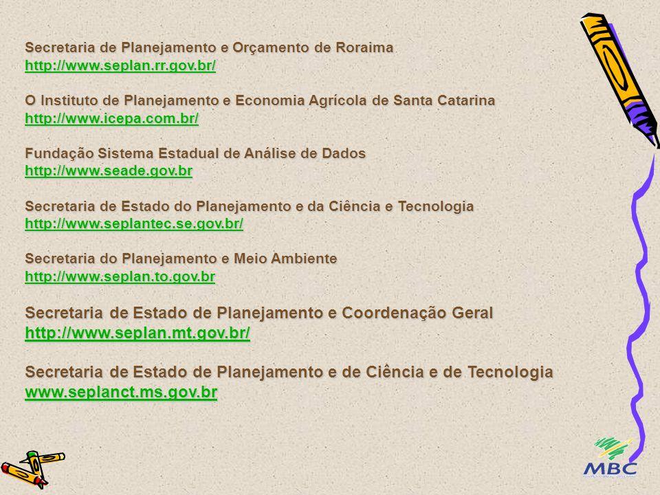 Secretaria de Estado de Planejamento, Orçamento e Finanças do Estado do Pará http://www.sepof.pa.gov.br Instituto de Desenvolvimento Municipal e Estadual da Paraíba http://www.ideme.pb.gov.br/quadrotec.htm O Instituto Paranaense de Desenvolvimento Econômico e Social http://www.pr.gov.br/ipardes/ Agência Estadual de Planejamento e Pesquisas de Pernambuco http://www.condepefidem.pe.gov.br/ Fundação Centro de Informações e Dados do Rio de Janeiro http://www.cide.rj.gov.br Instituto de Desenvolvimento Econômico e Meio Ambiente do RN http://www.idema.rn.gov.br Fundação de Economia e Estatística do Estado do RGS www.fee.tche.br Secretaria de Estado do Planejamento Coordenação Geral e Administração http://www.rondonia.ro.gov.br/secretarias/seplad http://www.sepof.pa.gov.br http://www.ideme.pb.gov.br/quadrotec.htm http://www.pr.gov.br/ipardes/ http://www.condepefidem.pe.gov.br/ http://www.cide.rj.gov.br http://www.idema.rn.gov.br www.fee.tche.br http://www.rondonia.ro.gov.br/secretarias/seplad http://www.sepof.pa.gov.br http://www.ideme.pb.gov.br/quadrotec.htm http://www.pr.gov.br/ipardes/ http://www.condepefidem.pe.gov.br/ http://www.cide.rj.gov.br http://www.idema.rn.gov.br www.fee.tche.br http://www.rondonia.ro.gov.br/secretarias/seplad