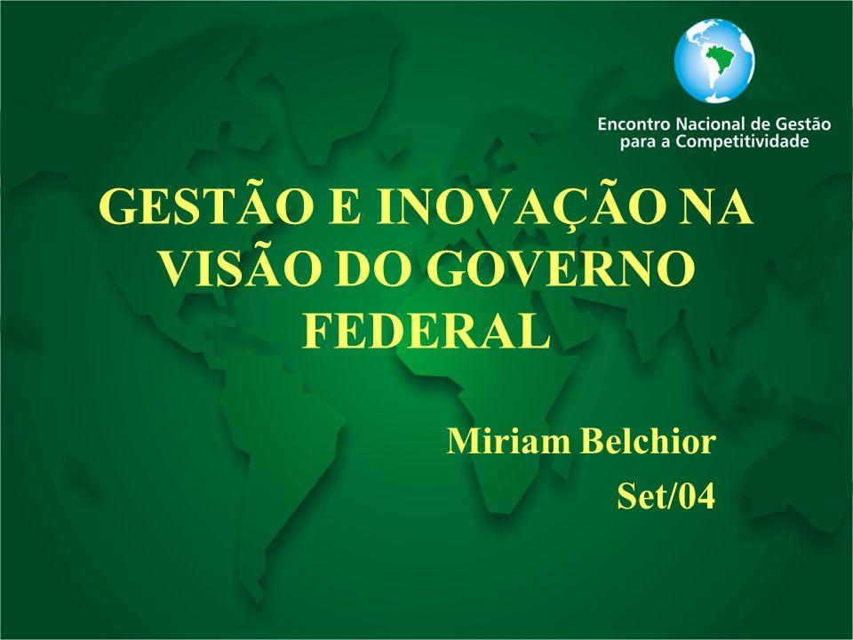 GESTÃO E INOVAÇÃO NA VISÃO DO GOVERNO FEDERAL Miriam Belchior Set/04
