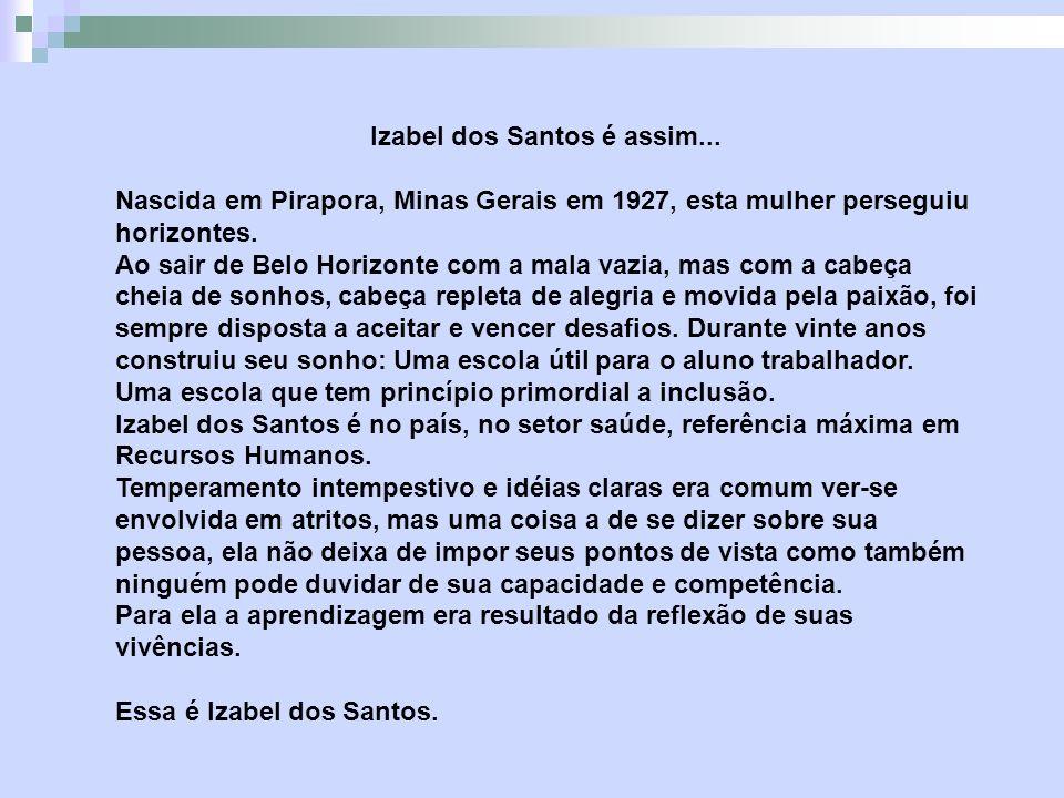Izabel dos Santos é assim... Nascida em Pirapora, Minas Gerais em 1927, esta mulher perseguiu horizontes. Ao sair de Belo Horizonte com a mala vazia,