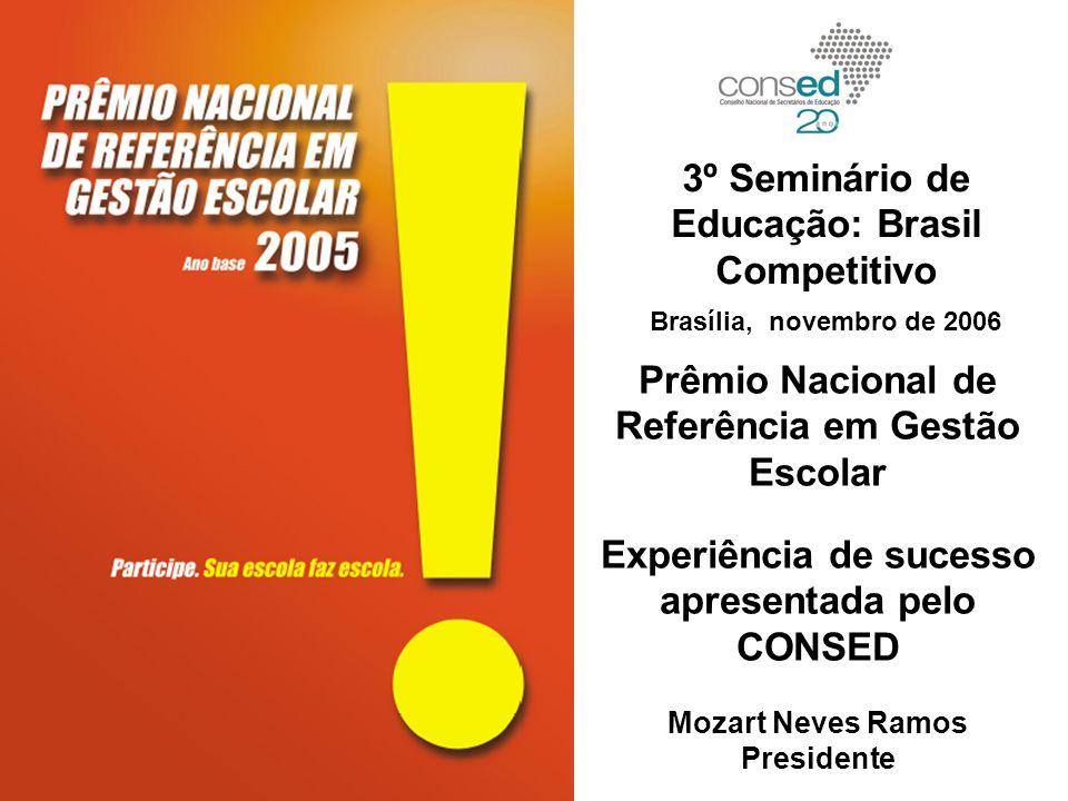 Prêmio Nacional de Referência em Gestão Escolar Experiência de sucesso apresentada pelo CONSED Mozart Neves Ramos Presidente 3º Seminário de Educação: Brasil Competitivo Brasília, novembro de 2006
