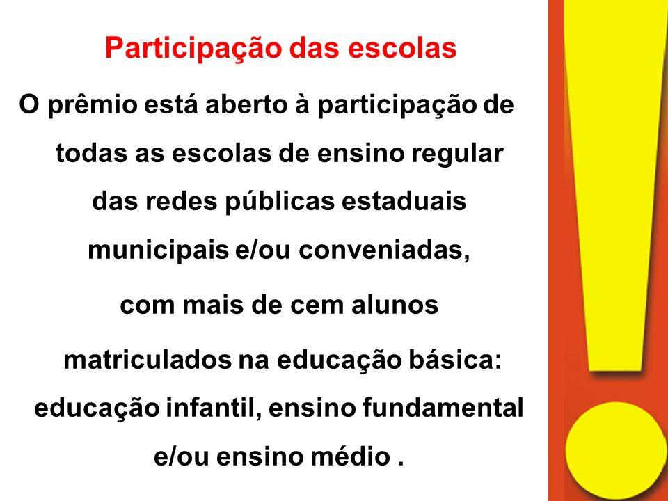 Participação das escolas O prêmio está aberto à participação de todas as escolas de ensino regular das redes públicas estaduais municipais e/ou conveniadas, com mais de cem alunos matriculados na educação básica: educação infantil, ensino fundamental e/ou ensino médio.