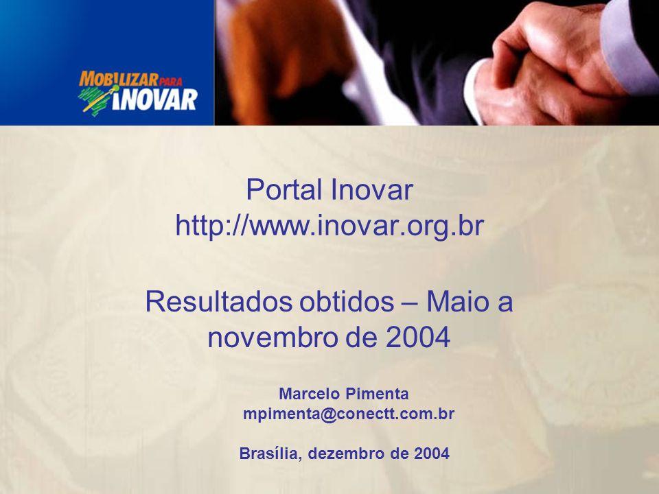 Marcelo Pimenta mpimenta@conectt.com.br Brasília, dezembro de 2004 Portal Inovar http://www.inovar.org.br Resultados obtidos – Maio a novembro de 2004