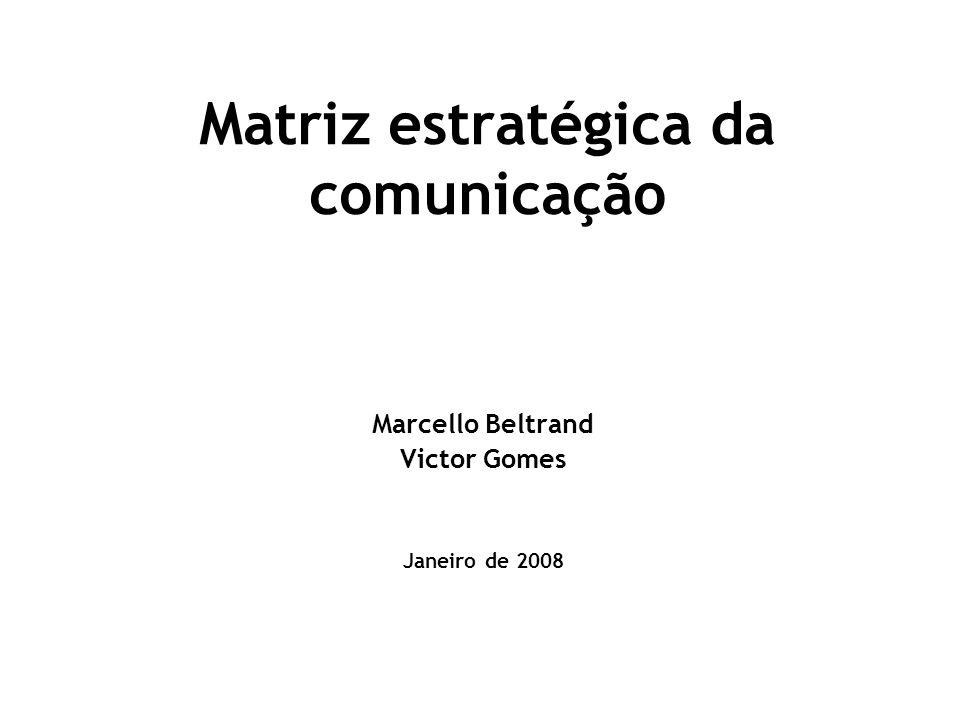 Matriz estratégica da comunicação Marcello Beltrand Victor Gomes Janeiro de 2008
