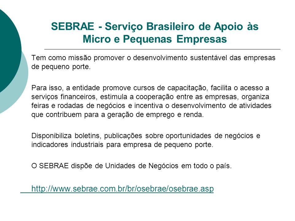SEBRAE - Serviço Brasileiro de Apoio às Micro e Pequenas Empresas Tem como missão promover o desenvolvimento sustentável das empresas de pequeno porte.
