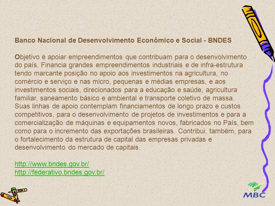 Banco Nacional de Desenvolvimento Econômico e Social - BNDES Objetivo é apoiar empreendimentos que contribuam para o desenvolvimento do país. Financia