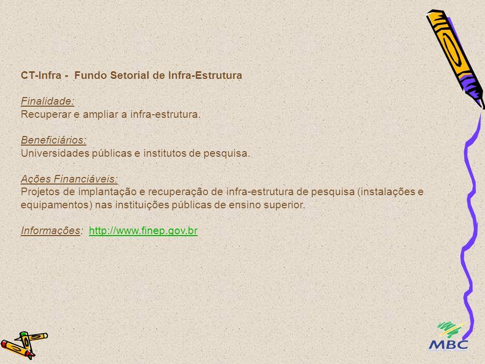 CT-Infra - Fundo Setorial de Infra-Estrutura Finalidade: Recuperar e ampliar a infra-estrutura. Beneficiários: Universidades públicas e institutos de