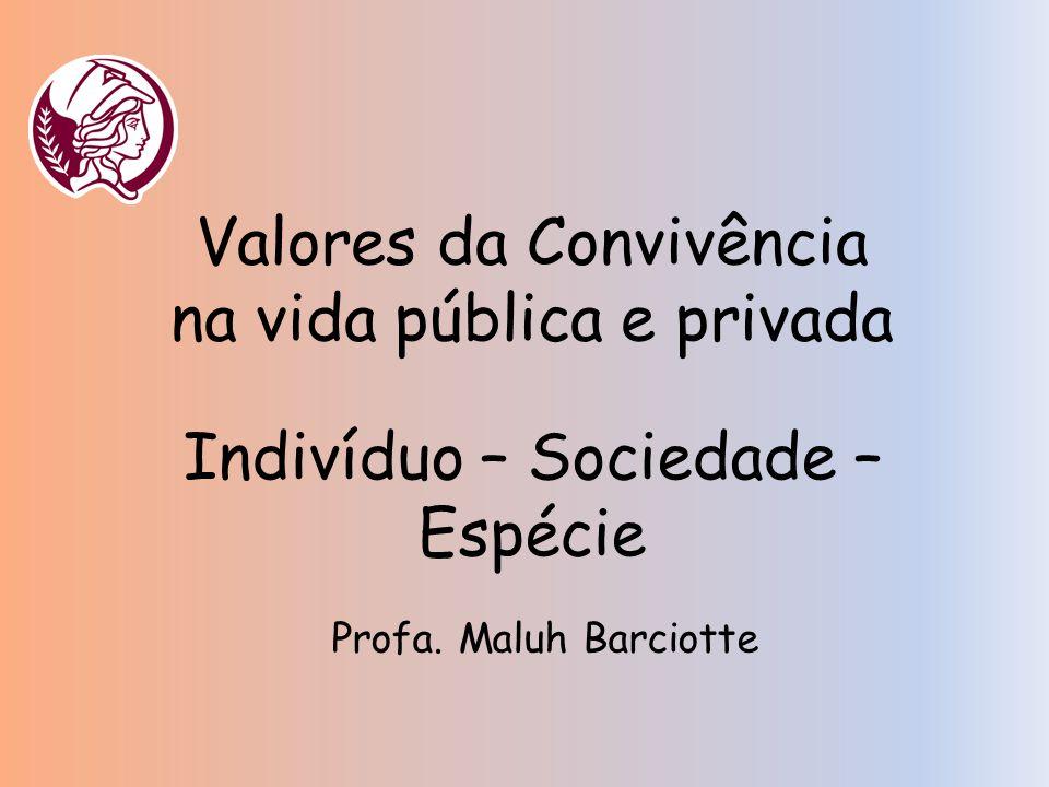 Valores da Convivência na vida pública e privada Profa. Maluh Barciotte Indivíduo – Sociedade – Espécie