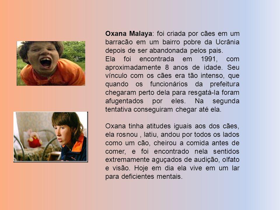 Oxana Malaya: foi criada por cães em um barracão em um bairro pobre da Ucrânia depois de ser abandonada pelos pais. Ela foi encontrada em 1991, com ap