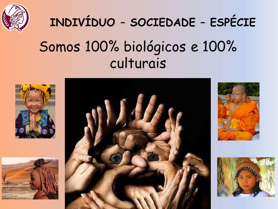 Somos 100% biológicos e 100% culturais INDIVÍDUO – SOCIEDADE – ESPÉCIE