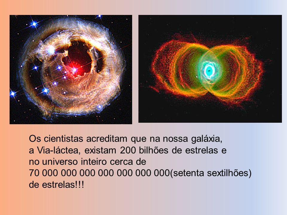 Os cientistas acreditam que na nossa galáxia, a Via-láctea, existam 200 bilhões de estrelas e no universo inteiro cerca de 70 000 000 000 000 000 000