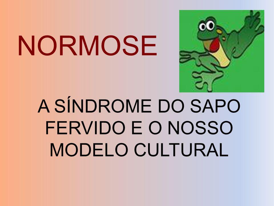 NORMOSE A SÍNDROME DO SAPO FERVIDO E O NOSSO MODELO CULTURAL