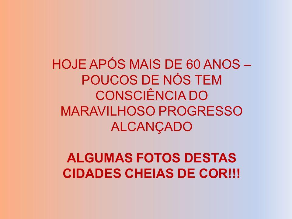 HOJE APÓS MAIS DE 60 ANOS – POUCOS DE NÓS TEM CONSCIÊNCIA DO MARAVILHOSO PROGRESSO ALCANÇADO ALGUMAS FOTOS DESTAS CIDADES CHEIAS DE COR!!!