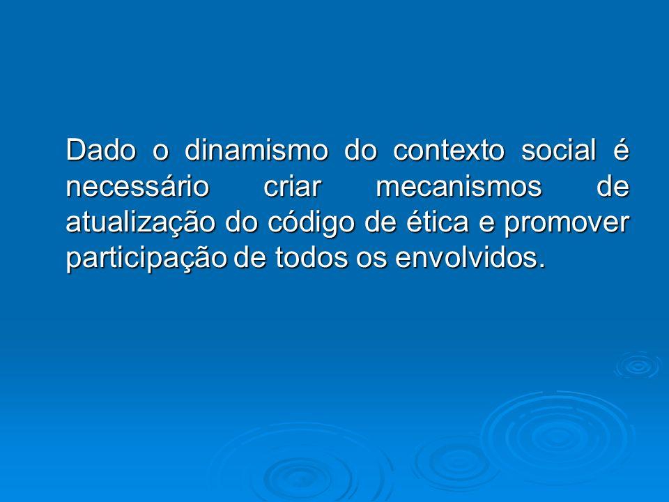 Dado o dinamismo do contexto social é necessário criar mecanismos de atualização do código de ética e promover participação de todos os envolvidos. Da