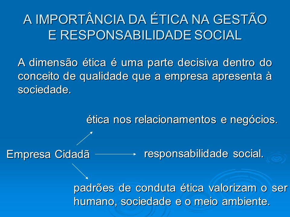 A IMPORTÂNCIA DA ÉTICA NA GESTÃO E RESPONSABILIDADE SOCIAL A dimensão ética é uma parte decisiva dentro do conceito de qualidade que a empresa apresen