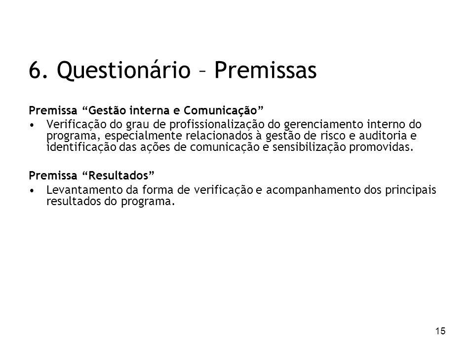 15 6. Questionário – Premissas Premissa Gestão interna e Comunicação Verificação do grau de profissionalização do gerenciamento interno do programa, e