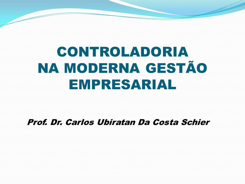 CONTROLADORIA NA MODERNA GESTÃO EMPRESARIAL Prof. Dr. Carlos Ubiratan Da Costa Schier